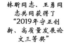 """林昕同志、王勇同志共同获得了""""2019年守正创新、高质量发展论文三等奖"""""""