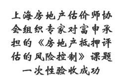 上海房地产估价师协会组织专家对富申承担的《房地产抵押评估的风险控制》课题一次性验收成功